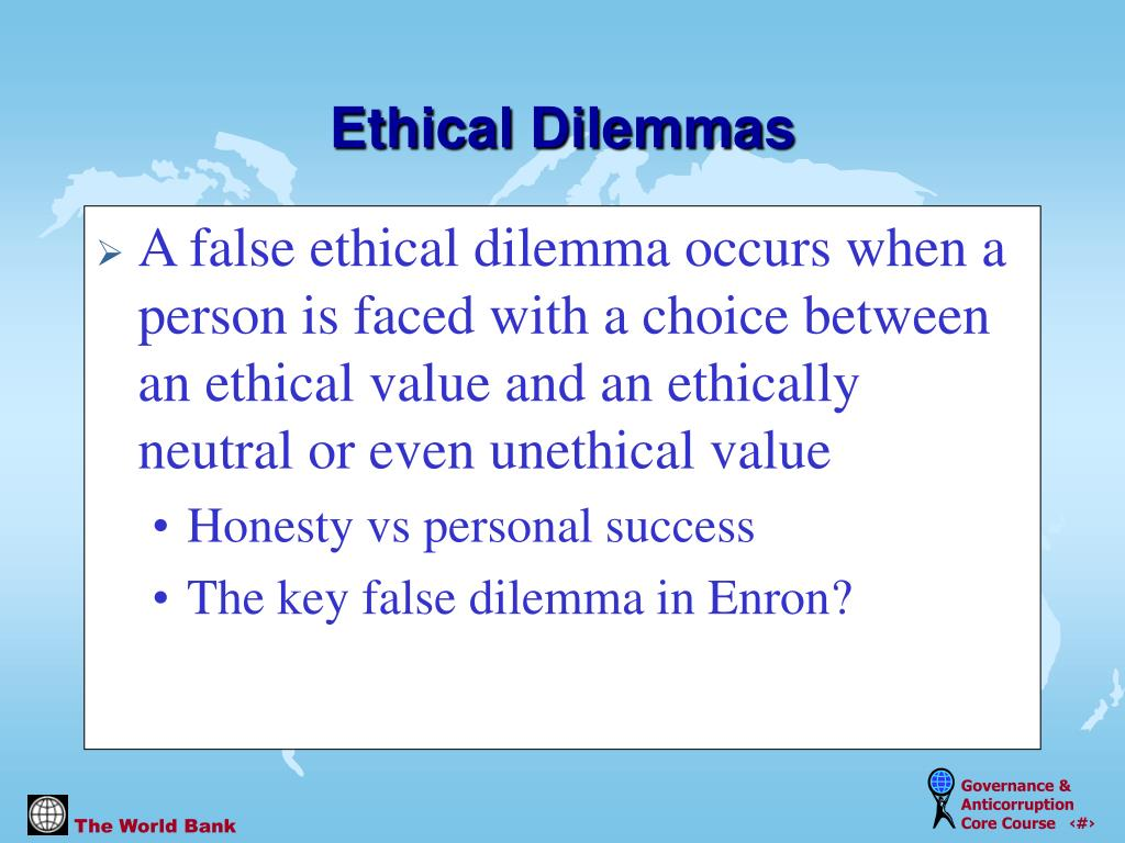 A false ethical dilemma occurs when a person is faced with a choice between an ethical value and an ethically neutral or even unethical value