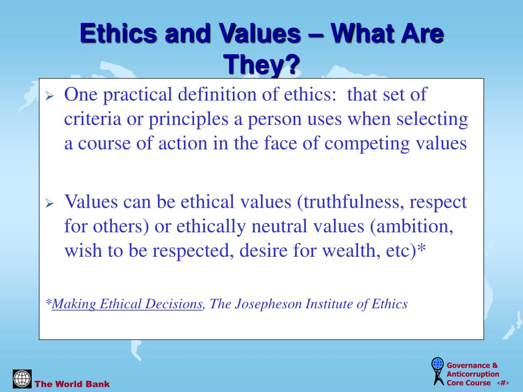 One practical definition of ethics:  that set of criteria or principles a person uses when selecting a course of action in the face of competing values