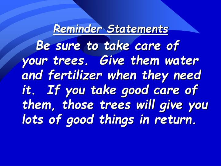 Be sure to take care of your trees.  Give them water and fertilizer when they need it.  If you take good care of them, those trees will give you lots of good things in return.