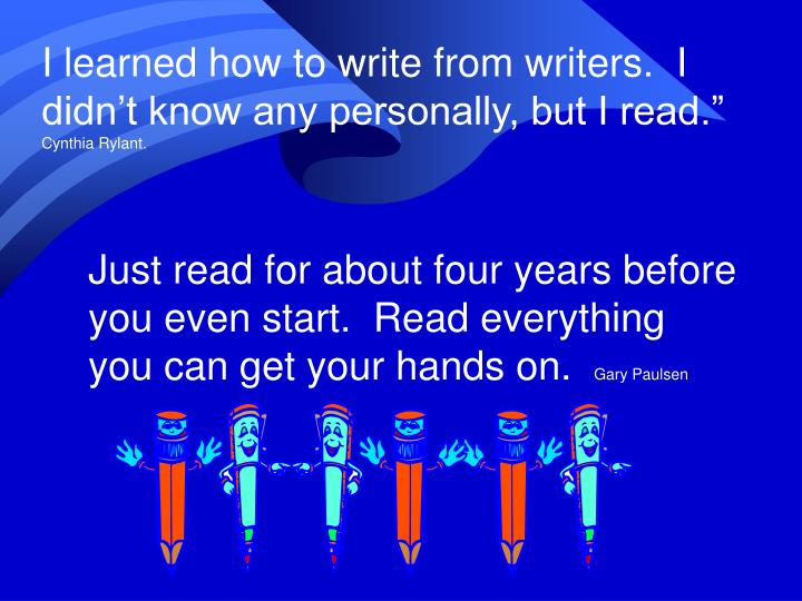I learned how to write from writers.  I didn't know any personally, but I read.""