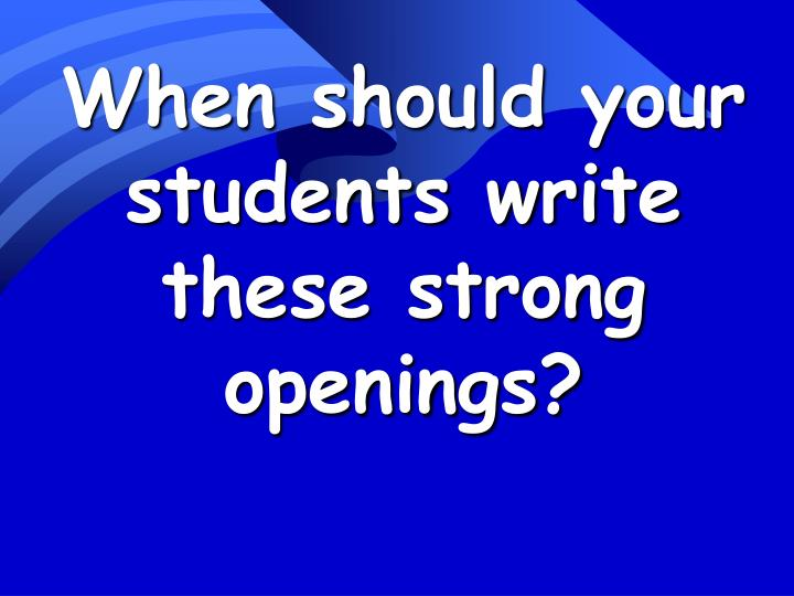 When should your students write these strong openings?