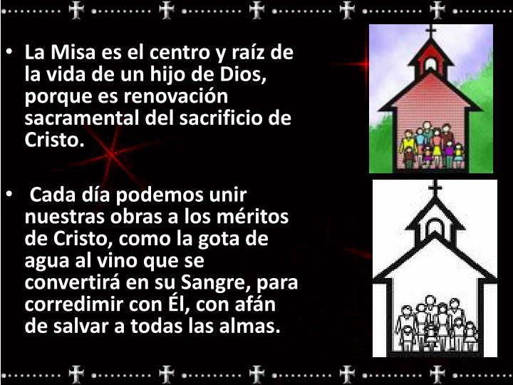 La Misa es el centro y raíz de la vida de un hijo de Dios, porque es renovación sacramental del sacrificio de Cristo.