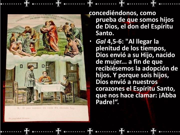 concediéndonos, como prueba de que somos hijos de Dios, el don del Espíritu Santo.