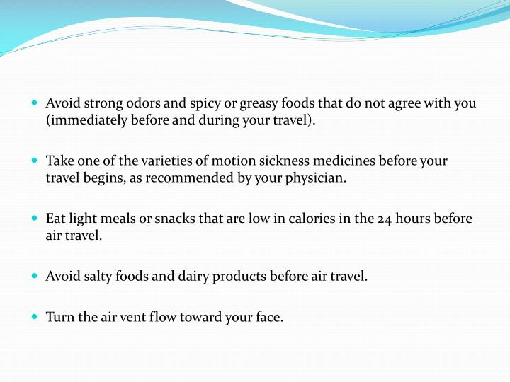 Avoid strong odors and spicy or greasy foods that do not agree with you (immediately before and during your travel).