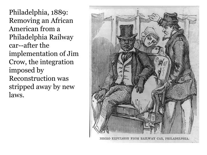 Philadelphia, 1889: Removing an African American from a Philadelphia Railway car--after the implementation of Jim Crow, the integration imposed by Reconstruction was stripped away by new laws.