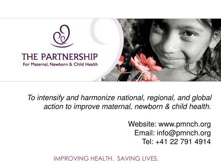 To intensify and harmonize national, regional, and global action to improve maternal, newborn & child health.