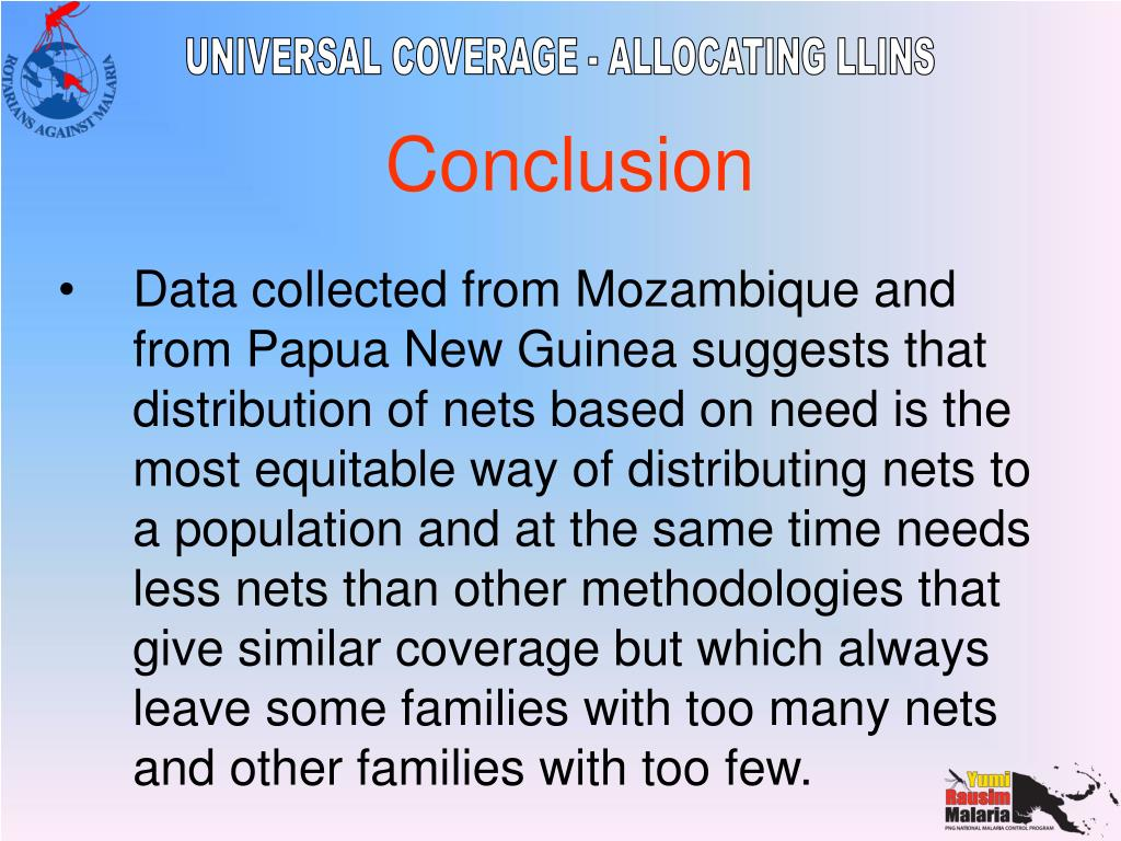 Data collected from Mozambique and from Papua New Guinea suggests that distribution of nets based on need is the most equitable way of distributing nets to a population and at the same time needs less nets than other methodologies that give similar coverage but which always leave some families with too many nets and other families with too few.