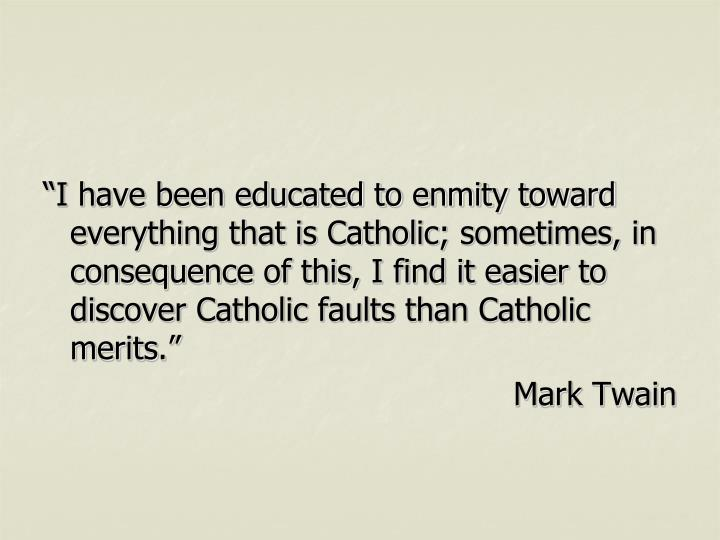 """I have been educated to enmity toward everything that is Catholic; sometimes, in consequence of this, I find it easier to discover Catholic faults than Catholic merits."""