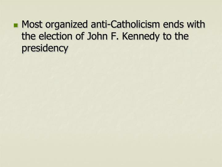 Most organized anti-Catholicism ends with the election of John F. Kennedy to the presidency
