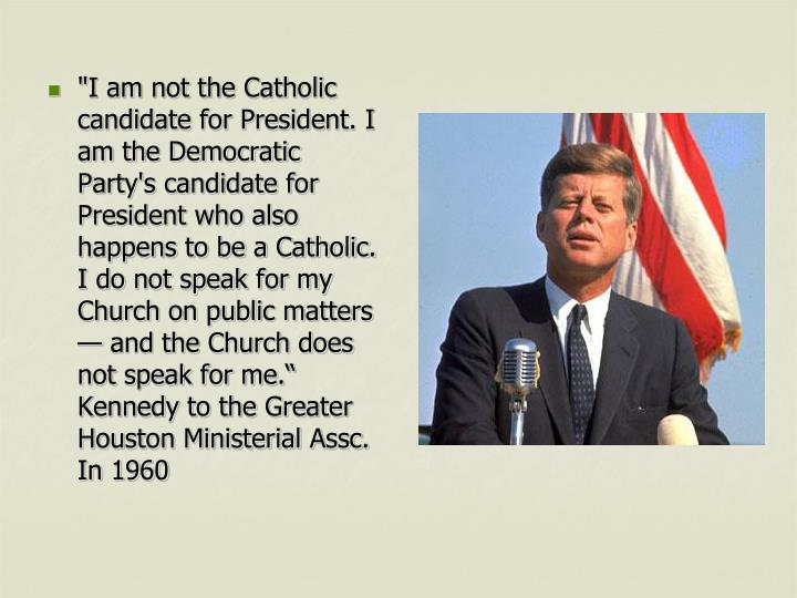 """I am not the Catholic candidate for President. I am the Democratic Party's candidate for President who also happens to be a Catholic. I do not speak for my Church on public matters — and the Church does not speak for me."" Kennedy to the Greater Houston Ministerial Assc. In 1960"