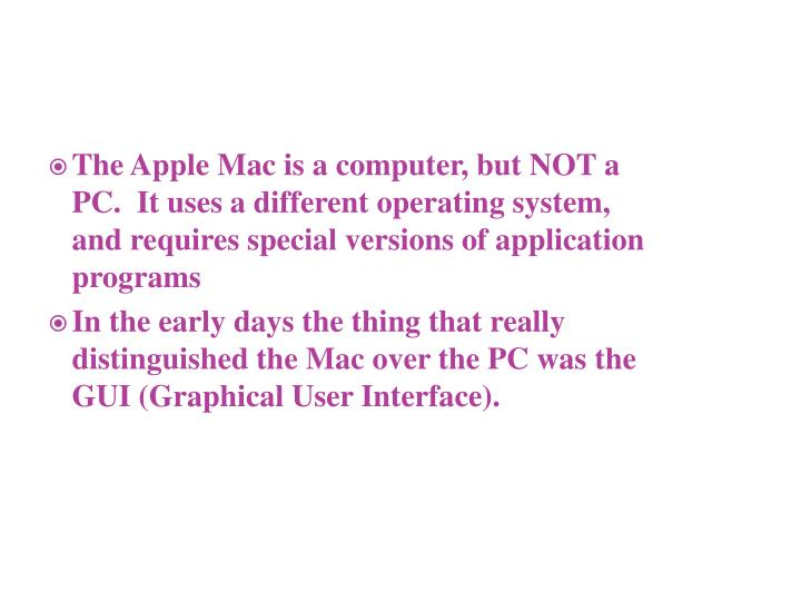 The Apple Mac is a computer, but NOT a PC.  It uses a different operating system, and requires special versions of application programs
