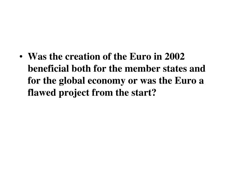 Was the creation of the Euro in 2002 beneficial both for the member states and for the global economy or was the Euro a flawed project from the start?