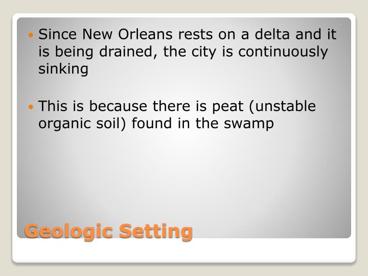 Since New Orleans rests on a delta and it is being drained, the city is continuously sinking