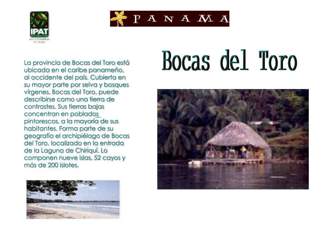 La provincia de Bocas del Toro está ubicada en el caribe panameño, al occidente del país. Cubierta en su mayor parte por selva y bosques vírgenes, Bocas del Toro, puede describirse como una tierra de contrastes. Sus tierras bajas concentran en poblados pintorescos, a la mayoría de sus habitantes. Forma parte de su geografía el archipiélago de Bocas del Toro, localizado en la entrada de la Laguna de Chiriquí. Lo componen nueve islas, 52 cayos y más de 200 islotes.