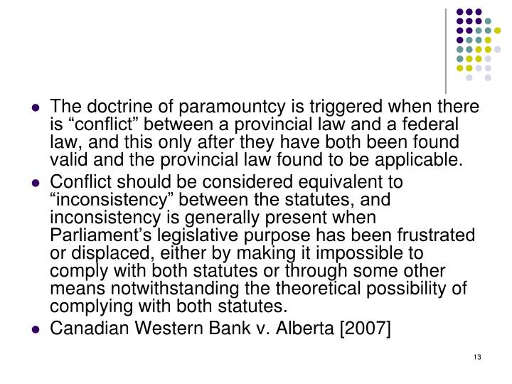 "The doctrine of paramountcy is triggered when there is ""conflict"" between a provincial law and a federal law, and this only after they have both been found valid and the provincial law found to be applicable."