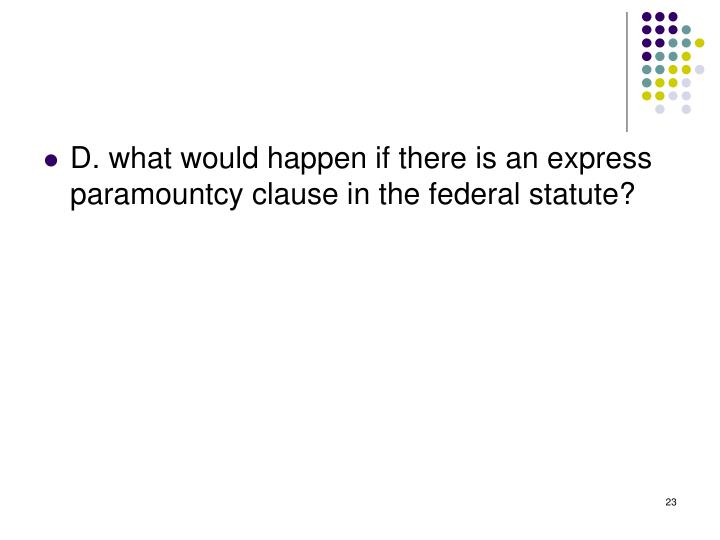 D. what would happen if there is an express paramountcy clause in the federal statute?