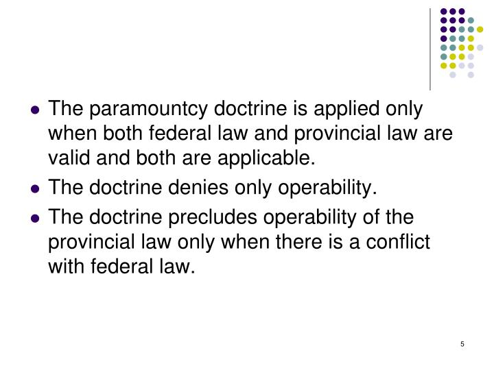 The paramountcy doctrine is applied only when both federal law and provincial law are valid and both are applicable.