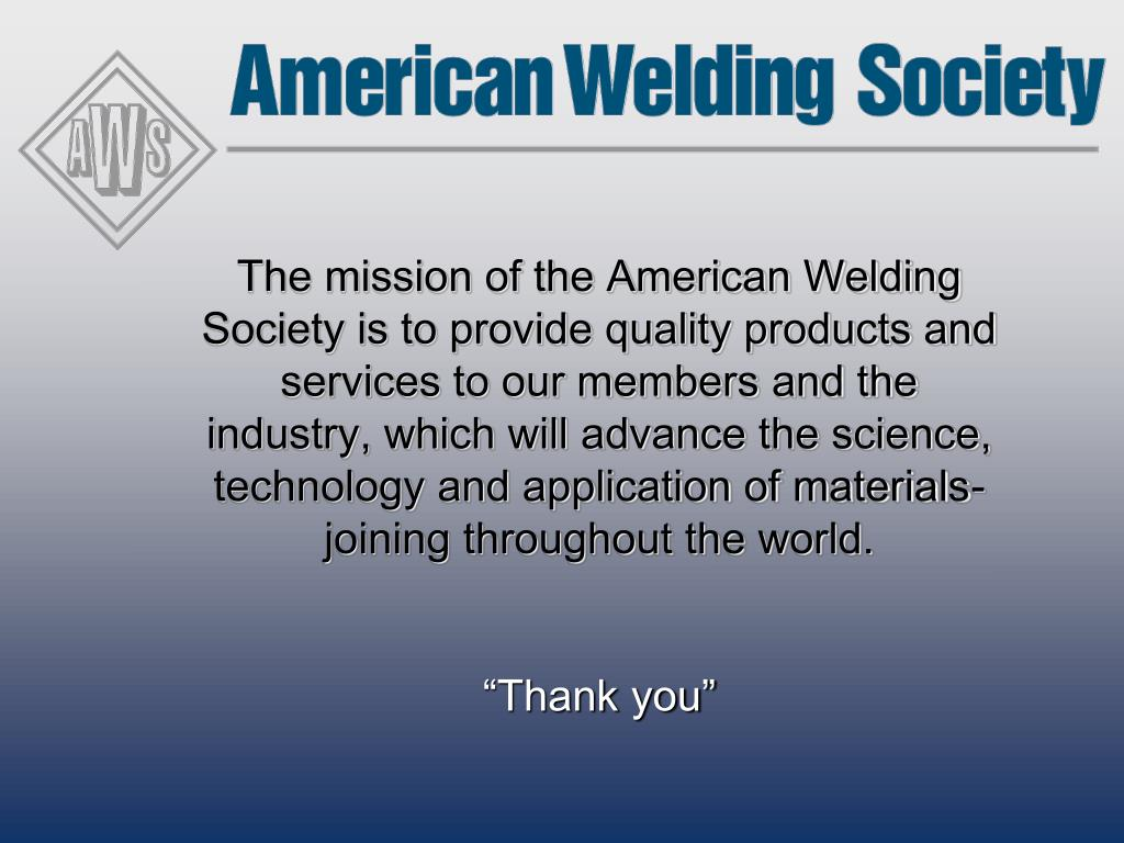 The mission of the American Welding Society is to provide quality products and services to our members and the industry, which will advance the science, technology and application of materials-joining throughout the world.