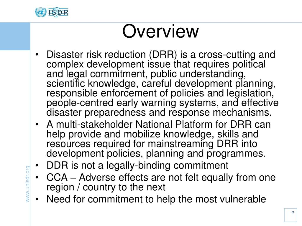 Disaster risk reduction (DRR) is a cross-cutting and complex development issue that requires political and legal commitment, public understanding, scientific knowledge, careful development planning, responsible enforcement of policies and legislation, people-centred early warning systems, and effective disaster preparedness and response mechanisms.