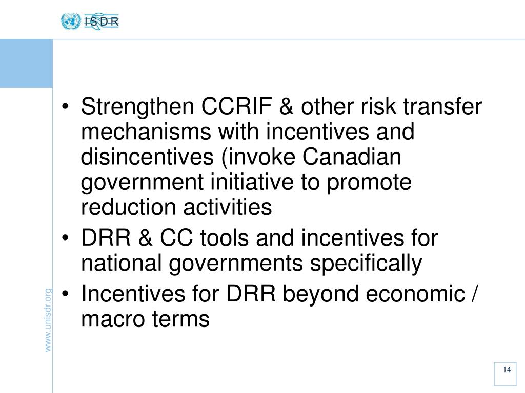 Strengthen CCRIF & other risk transfer mechanisms with incentives and disincentives (invoke Canadian government initiative to promote reduction activities
