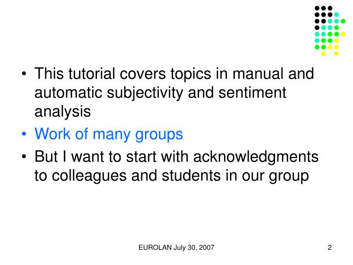 This tutorial covers topics in manual and automatic subjectivity and sentiment analysis