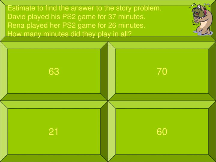 Estimate to find the answer to the story problem.