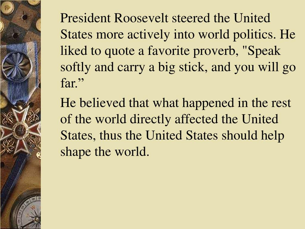 "President Roosevelt steered the United States more actively into world politics. He liked to quote a favorite proverb, ""Speak softly and carry a big stick, and you will go far."""
