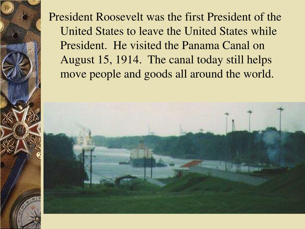 President Roosevelt was the first President of the United States to leave the United States while President.  He visited the Panama Canal on August 15, 1914.  The canal today still helps move people and goods all around the world.