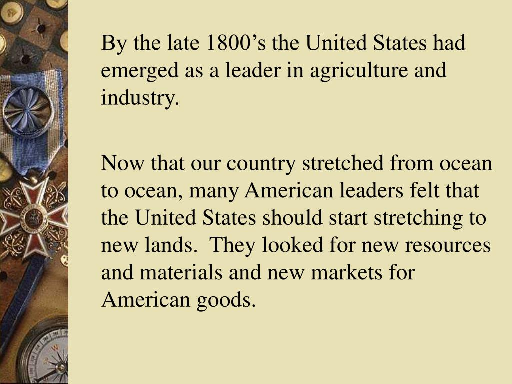By the late 1800's the United States had emerged as a leader in agriculture and industry.