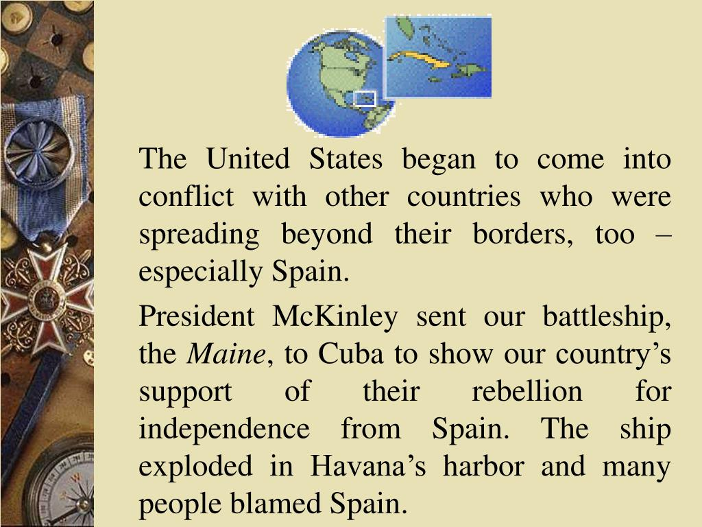 The United States began to come into conflict with other countries who were spreading beyond their borders, too – especially Spain.