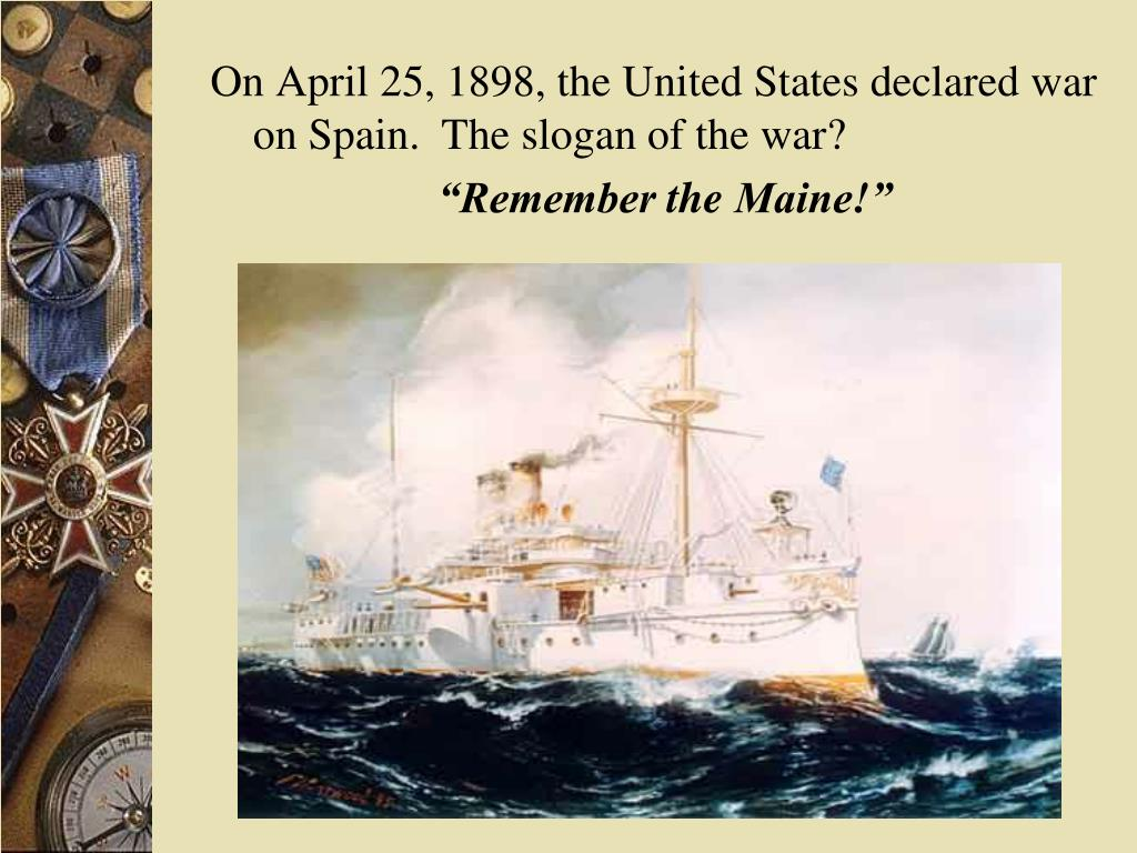 On April 25, 1898, the United States declared war on Spain.  The slogan of the war?