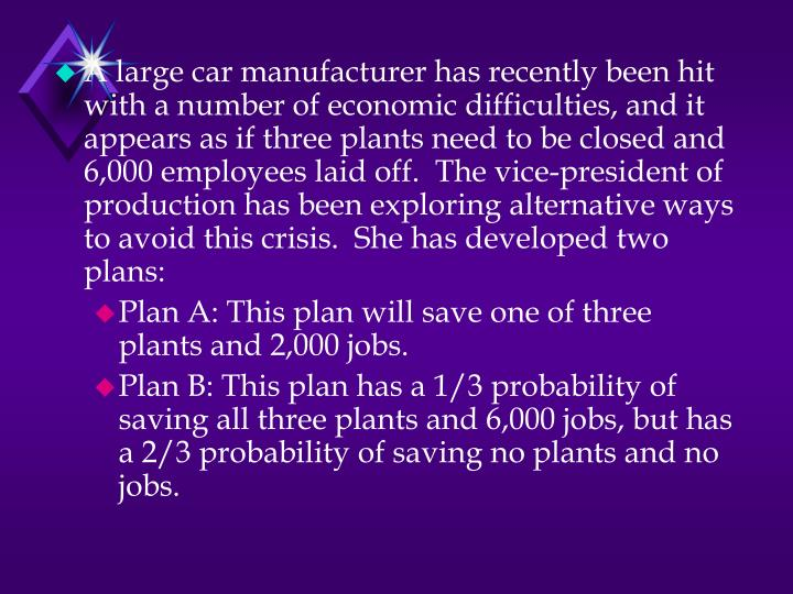 A large car manufacturer has recently been hit with a number of economic difficulties, and it appears as if three plants need to be closed and 6,000 employees laid off.  The vice-president of production has been exploring alternative ways to avoid this crisis.  She has developed two plans: