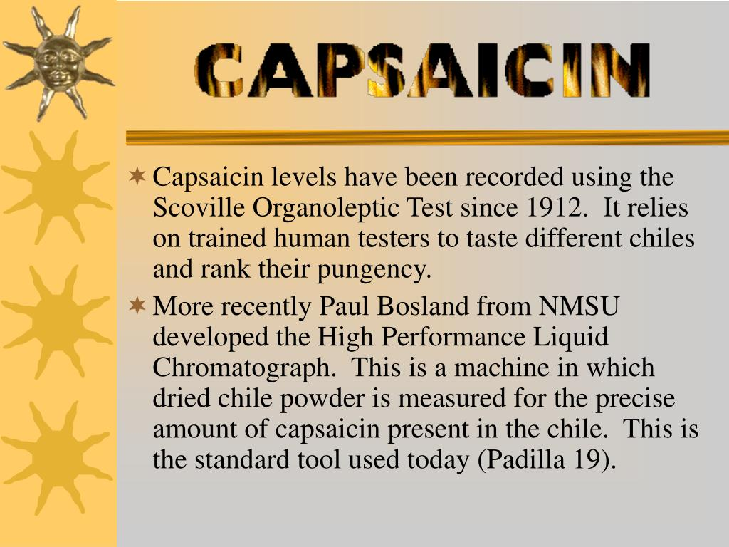 Capsaicin levels have been recorded using the Scoville Organoleptic Test since 1912.  It relies on trained human testers to taste different chiles and rank their pungency.