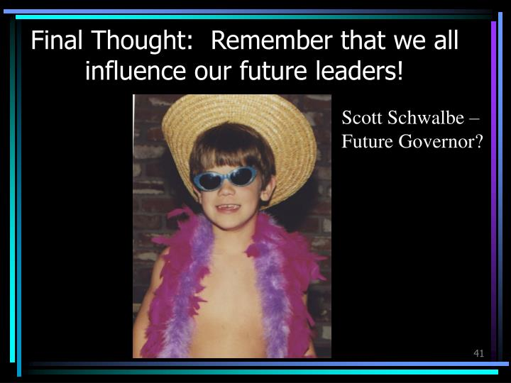 Final Thought:  Remember that we all influence our future leaders!