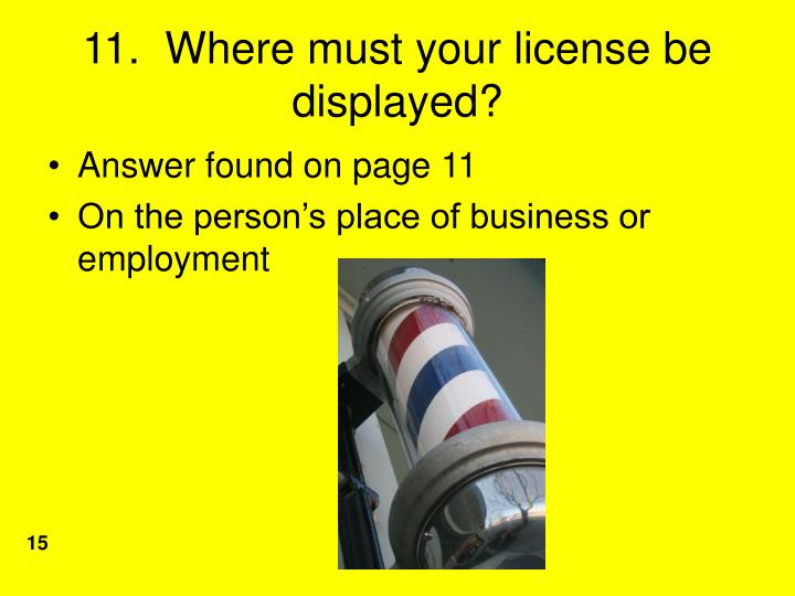11.  Where must your license be displayed?