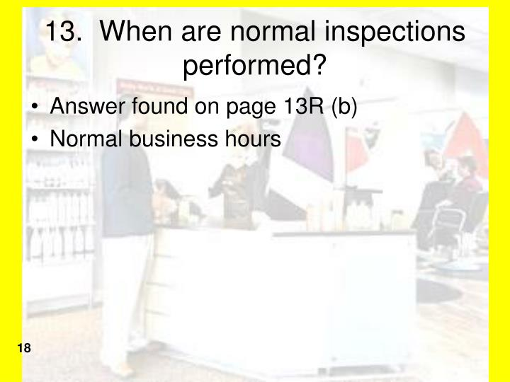 13.  When are normal inspections performed?