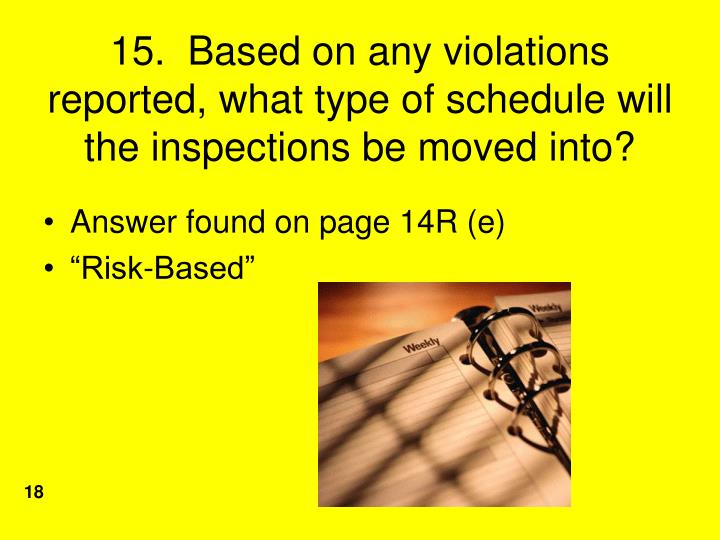 15.  Based on any violations reported, what type of schedule will the inspections be moved into?