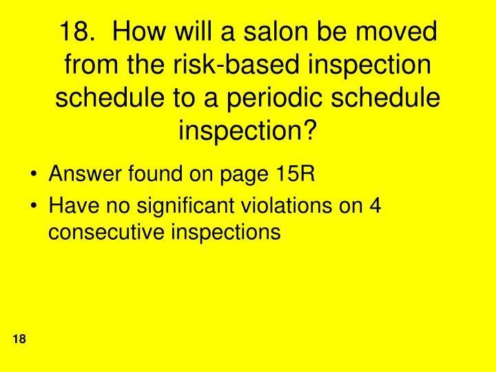 18.  How will a salon be moved from the risk-based inspection schedule to a periodic schedule inspection?