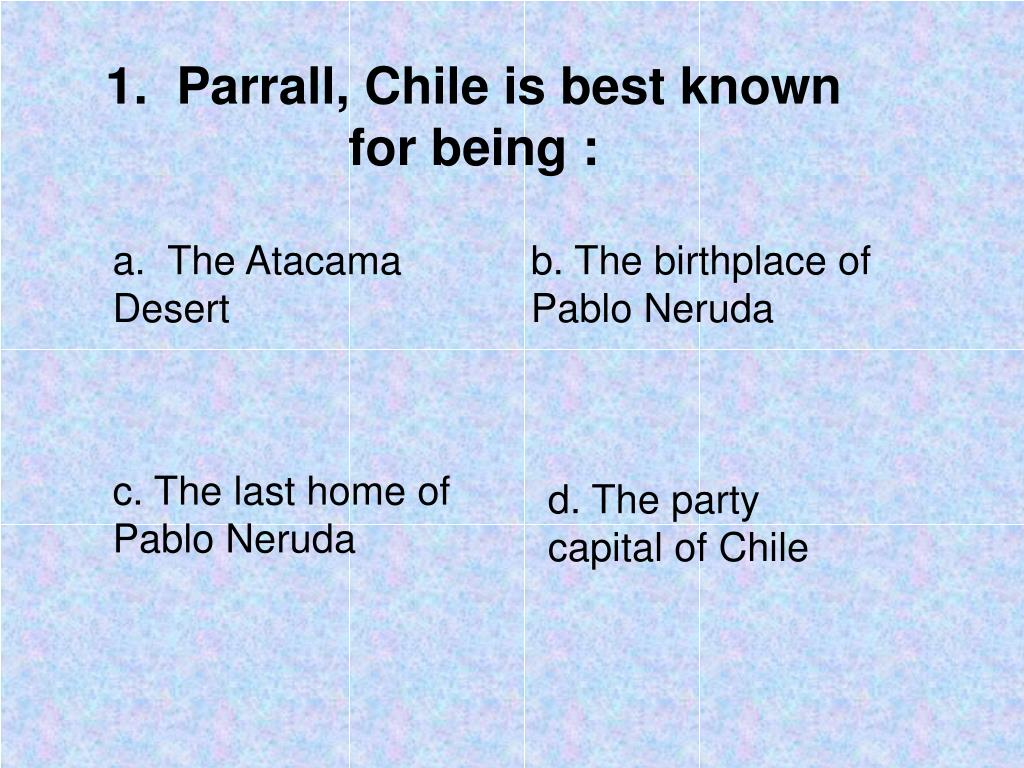 1.  Parrall, Chile is best known for being :