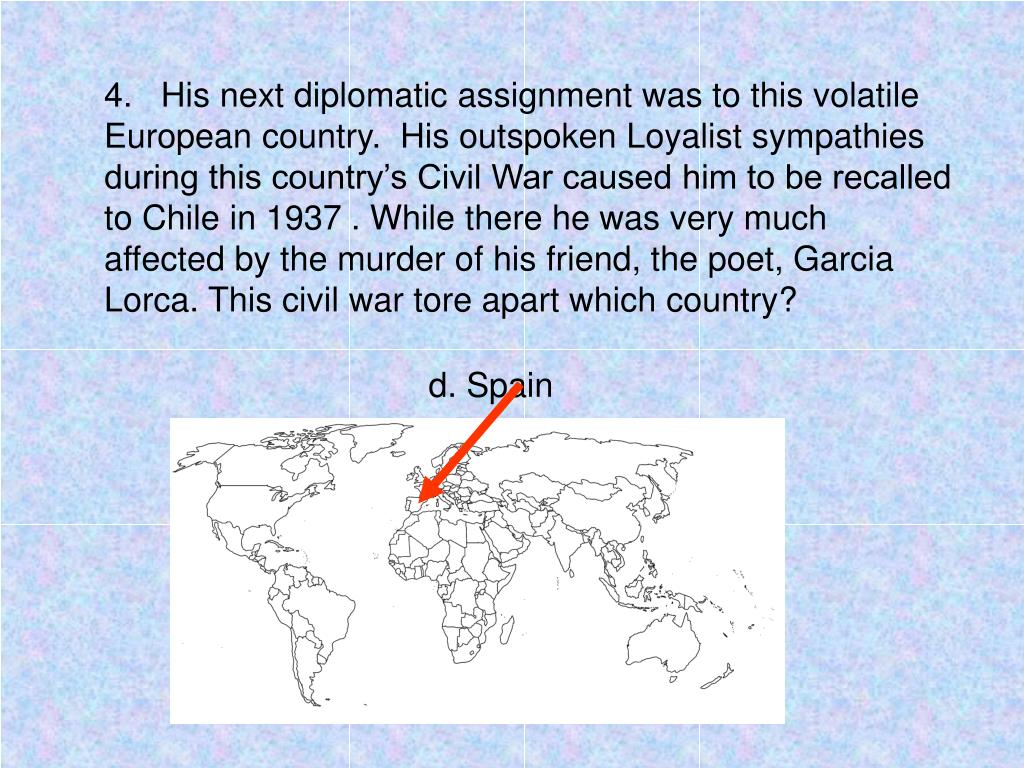 4.   His next diplomatic assignment was to this volatile European country.  His outspoken Loyalist sympathies during this country's Civil War caused him to be recalled