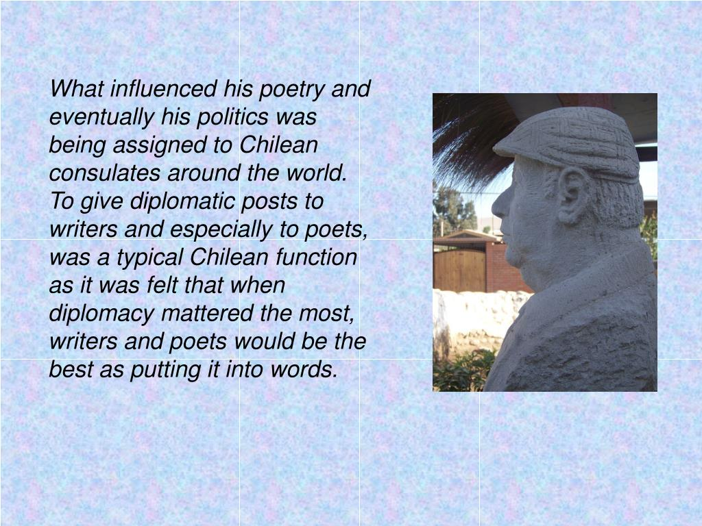 What influenced his poetry and eventually his politics was being assigned to Chilean consulates around the world.  To give diplomatic posts to writers and especially to poets, was a typical Chilean function as it was felt that when diplomacy mattered the most, writers and poets would be the best as putting it into words.