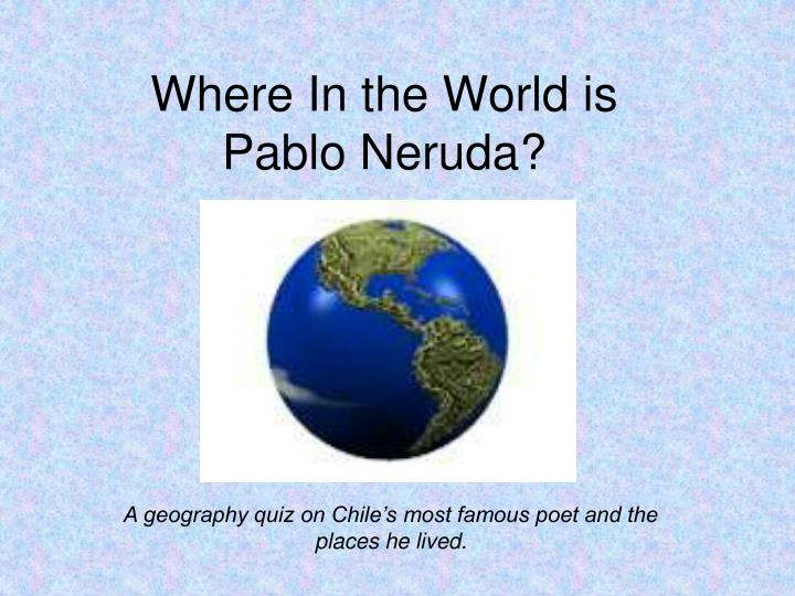 Where in the world is pablo neruda