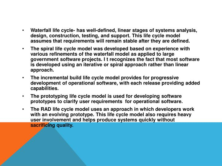 Waterfall life cycle- has well-defined, linear stages of systems analysis, design, construction, testing, and support. This life cycle model assumes that requirements will remain stable after they are defined.