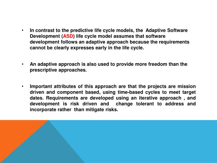 In contrast to the predictive life cycle models, the  Adaptive Software Development (