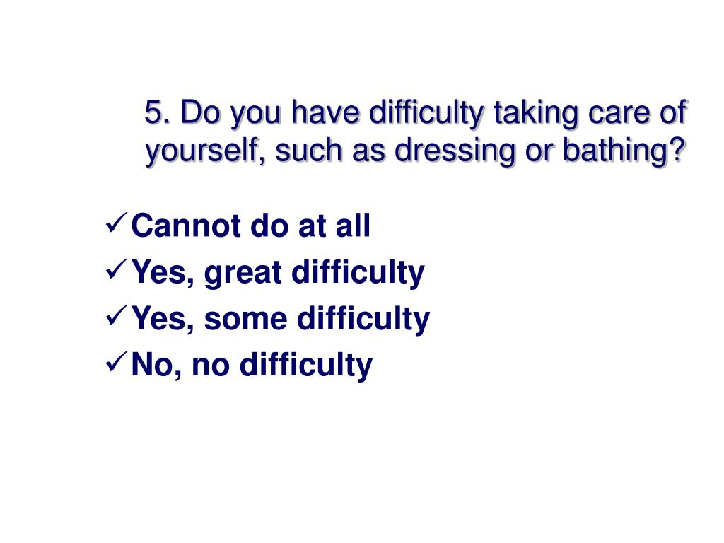 5. Do you have difficulty taking care of yourself, such as dressing or bathing?