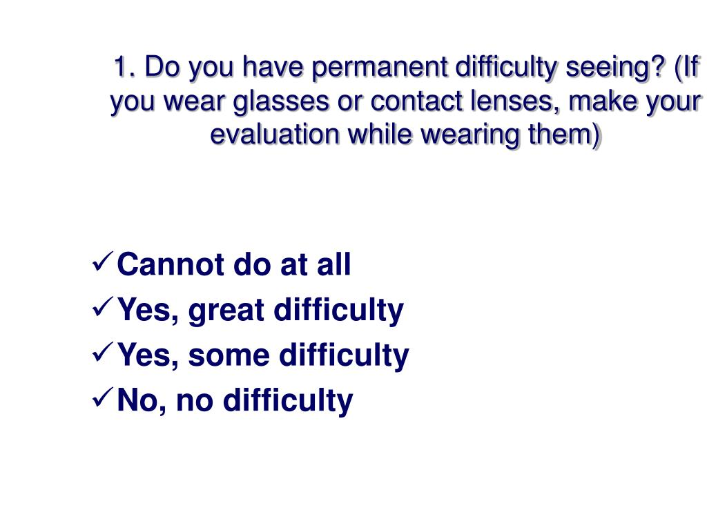 1. Do you have permanent difficulty seeing? (If you wear glasses or contact lenses, make your evaluation while wearing them)