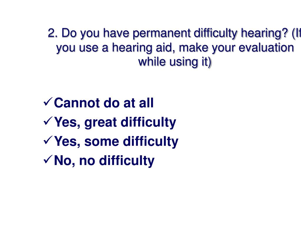 2. Do you have permanent difficulty hearing? (If you use a hearing aid, make your evaluation while using it)