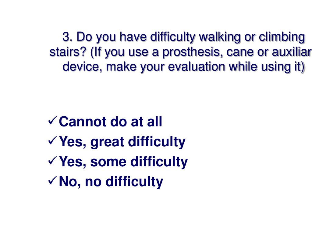 3. Do you have difficulty walking or climbing stairs? (If you use a prosthesis, cane or auxiliary device, make your evaluation while using it)