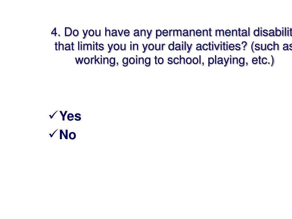4. Do you have any permanent mental disability that limits you in your daily activities? (such as working, going to school, playing, etc.)