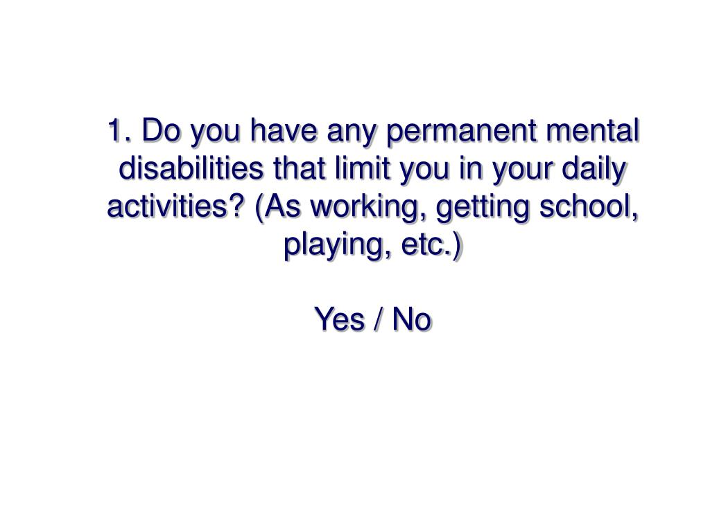 1. Do you have any permanent mental disabilities that limit you in your daily activities? (As working, getting school, playing, etc.)